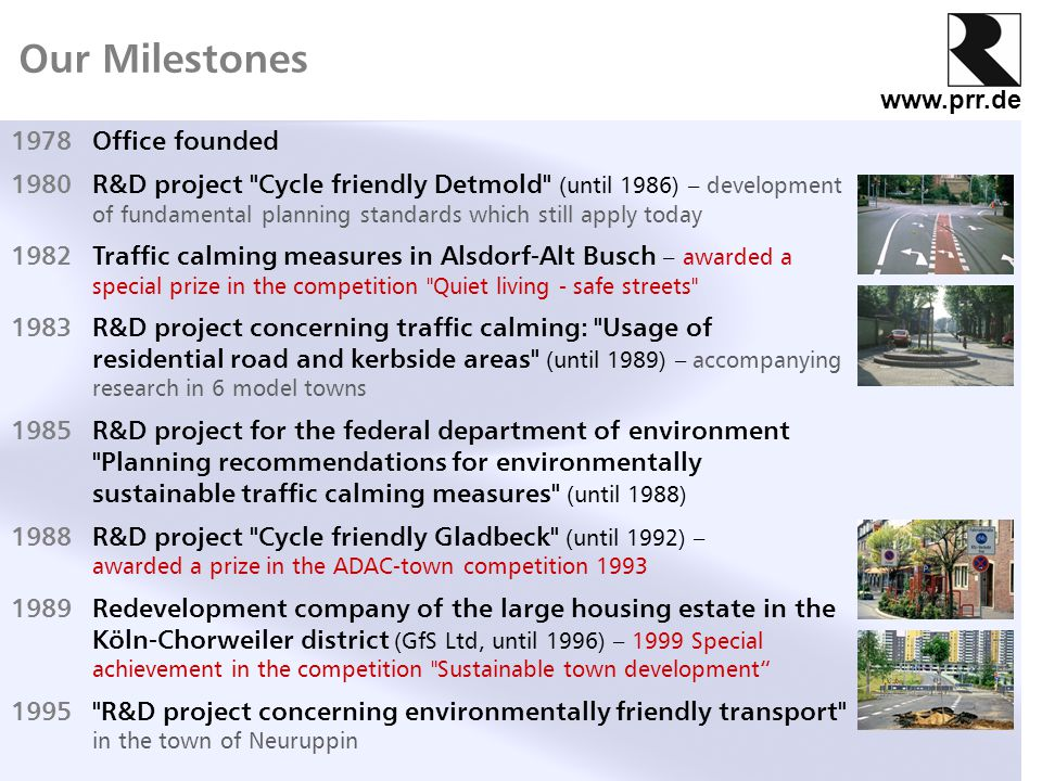www.prr.de 1978Office founded 1980R&D project Cycle friendly Detmold (until 1986) – development of fundamental planning standards which still apply today 1982Traffic calming measures in Alsdorf-Alt Busch – awarded a special prize in the competition Quiet living - safe streets 1983R&D project concerning traffic calming: Usage of residential road and kerbside areas (until 1989) – accompanying research in 6 model towns 1985R&D project for the federal department of environment Planning recommendations for environmentally sustainable traffic calming measures (until 1988) 1988R&D project Cycle friendly Gladbeck (until 1992) – awarded a prize in the ADAC-town competition 1993 1989Redevelopment company of the large housing estate in the Köln-Chorweiler district (GfS Ltd, until 1996) – 1999 Special achievement in the competition Sustainable town development 1995 R&D project concerning environmentally friendly transport in the town of Neuruppin Our Milestones
