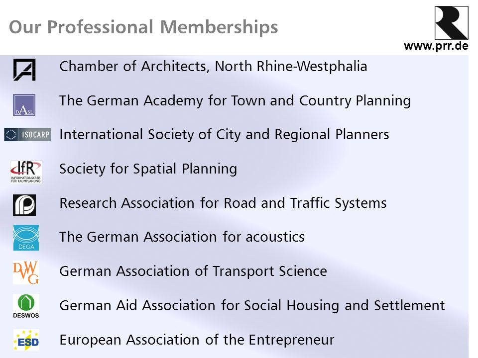 www.prr.de Our Professional Memberships Chamber of Architects, North Rhine-Westphalia The German Academy for Town and Country Planning International Society of City and Regional Planners Society for Spatial Planning Research Association for Road and Traffic Systems The German Association for acoustics German Association of Transport Science German Aid Association for Social Housing and Settlement European Association of the Entrepreneur