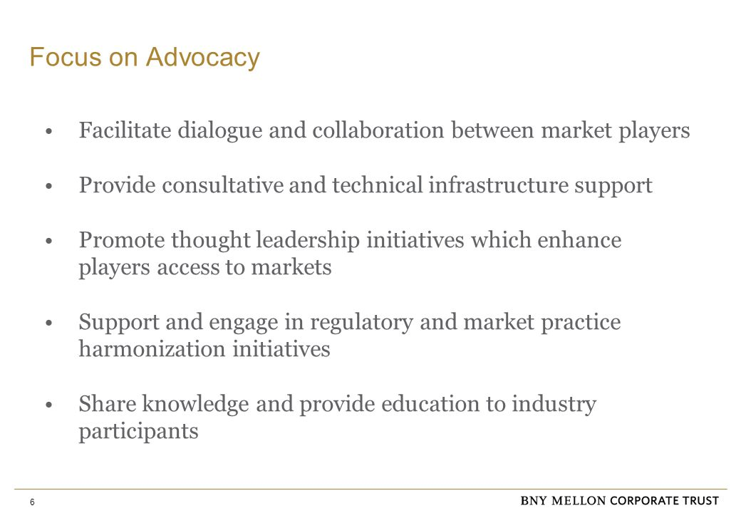 6 Focus on Advocacy Facilitate dialogue and collaboration between market players Provide consultative and technical infrastructure support Promote thought leadership initiatives which enhance players access to markets Support and engage in regulatory and market practice harmonization initiatives Share knowledge and provide education to industry participants