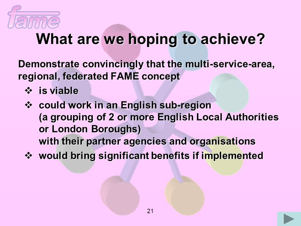 21 Demonstrate convincingly that the multi-service-area, regional, federated FAME concept  is viable  could work in an English sub-region (a grouping of 2 or more English Local Authorities or London Boroughs) with their partner agencies and organisations  would bring significant benefits if implemented What are we hoping to achieve