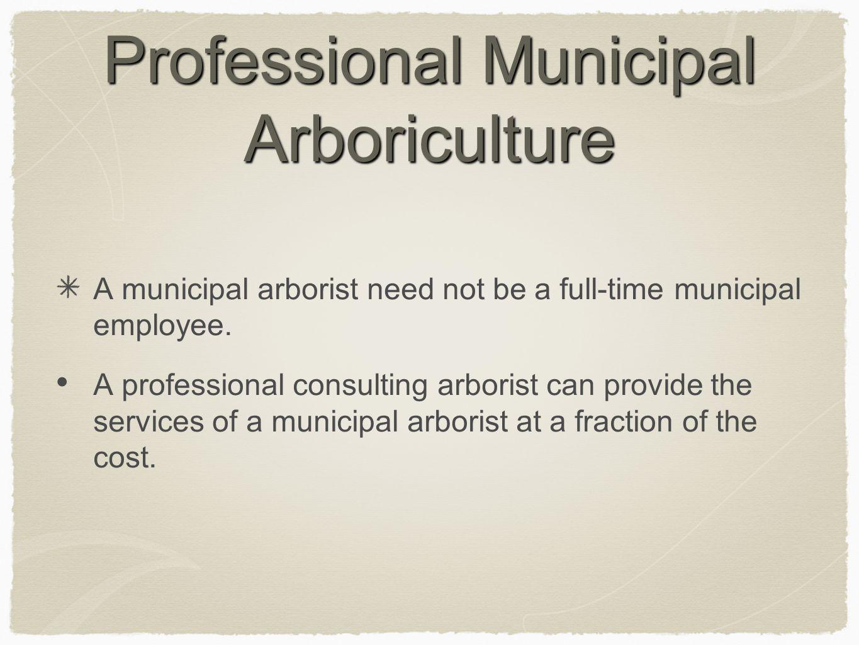 Professional Municipal Arboriculture A municipal arborist need not be a full-time municipal employee. A professional consulting arborist can provide t
