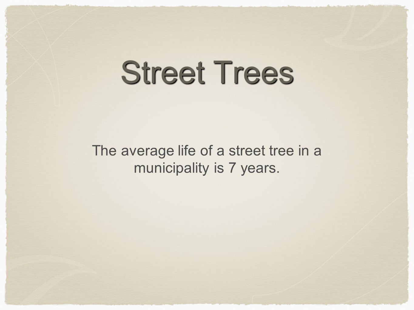 Street Trees The average life of a street tree in a municipality is 7 years.