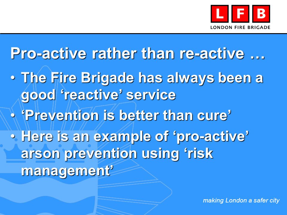 making London a safer city Pro-active rather than re-active … The Fire Brigade has always been a good 'reactive' serviceThe Fire Brigade has always been a good 'reactive' service 'Prevention is better than cure''Prevention is better than cure' Here is an example of 'pro-active' arson prevention using 'risk management'Here is an example of 'pro-active' arson prevention using 'risk management'