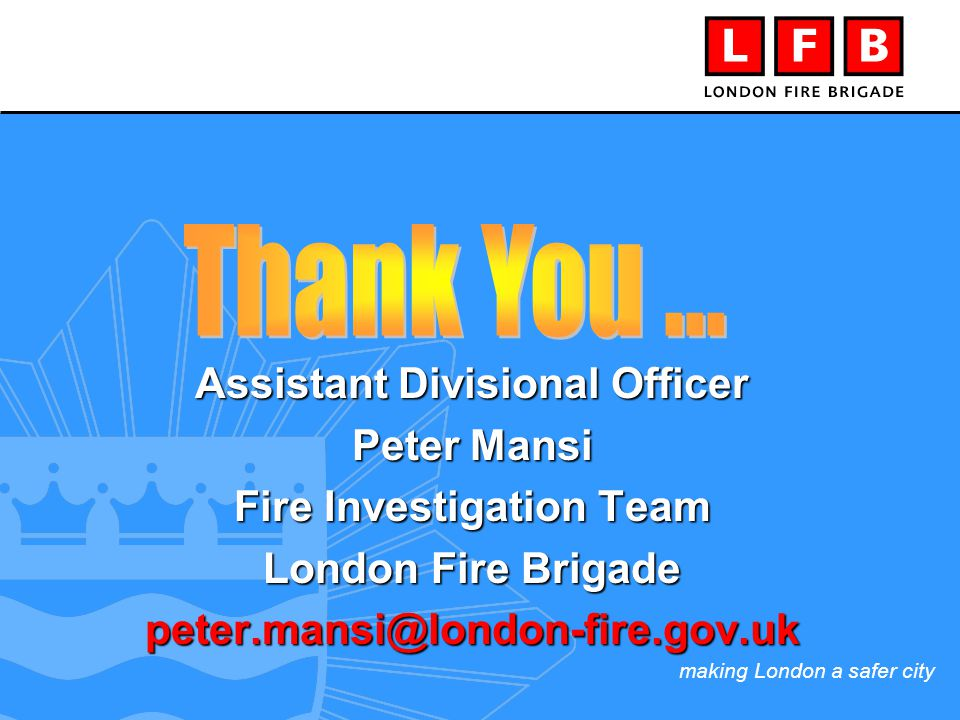 making London a safer city Assistant Divisional Officer Peter Mansi Fire Investigation Team London Fire Brigade peter.mansi@london-fire.gov.uk