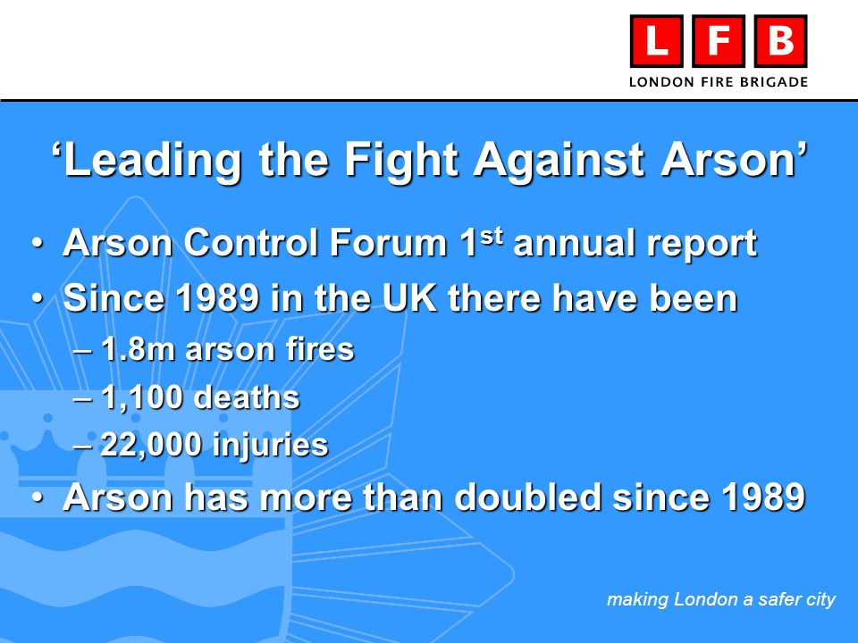making London a safer city 'Leading the Fight Against Arson' Arson Control Forum 1 st annual reportArson Control Forum 1 st annual report Since 1989 in the UK there have beenSince 1989 in the UK there have been –1.8m arson fires –1,100 deaths –22,000 injuries Arson has more than doubled since 1989Arson has more than doubled since 1989