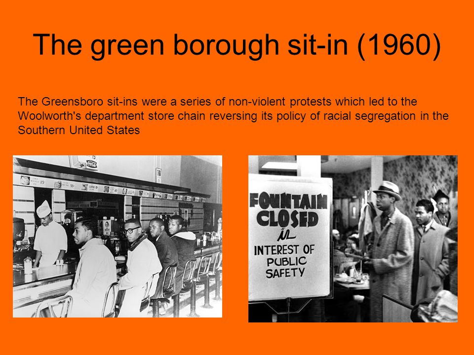 The green borough sit-in (1960) The Greensboro sit-ins were a series of non-violent protests which led to the Woolworth s department store chain reversing its policy of racial segregation in the Southern United States