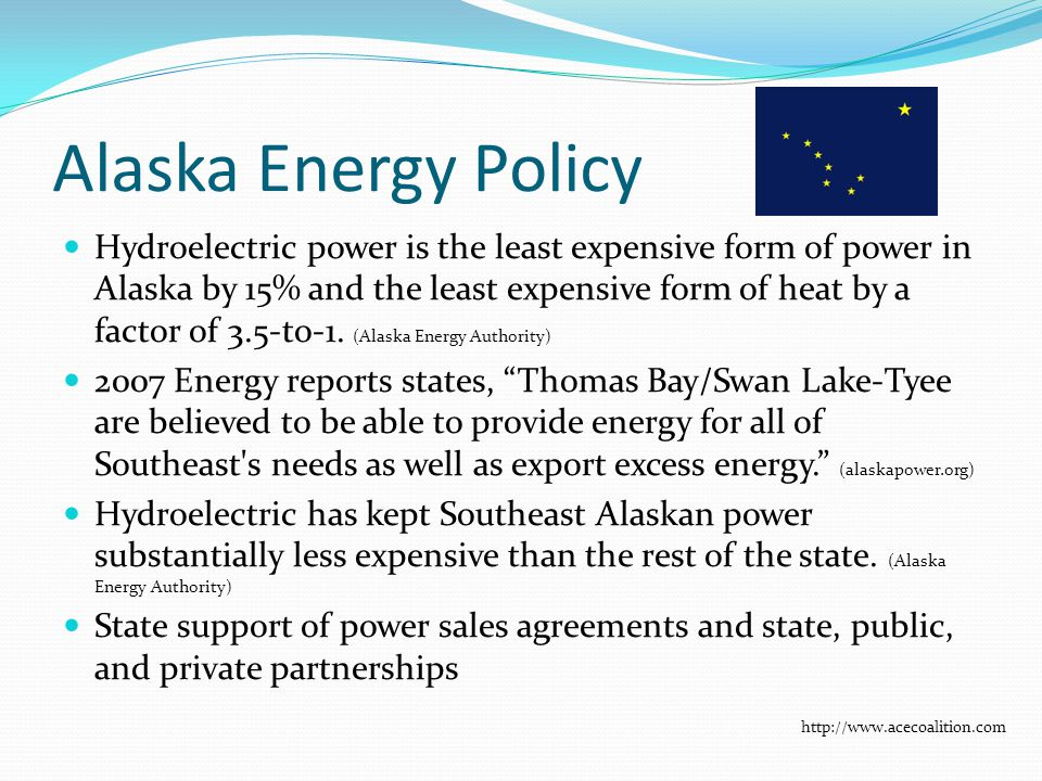 Alaska Energy Policy Hydroelectric power is the least expensive form of power in Alaska by 15% and the least expensive form of heat by a factor of 3.5-to-1.