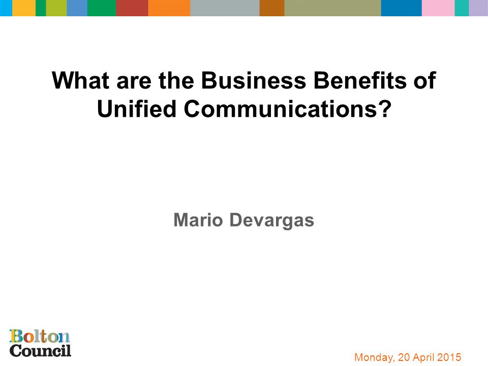 What are the Business Benefits of Unified Communications? Mario Devargas Monday, 20 April 2015