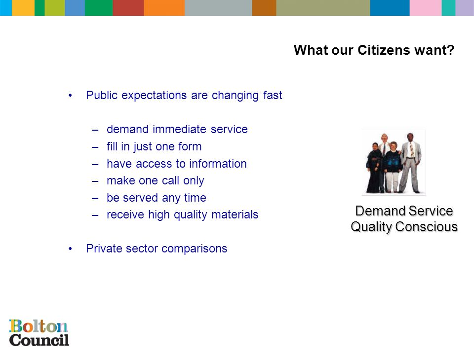 Public expectations are changing fast –demand immediate service –fill in just one form –have access to information –make one call only –be served any time –receive high quality materials Private sector comparisons Demand Service Quality Conscious What our Citizens want?