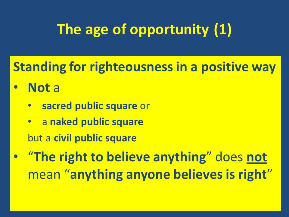 The age of opportunity (1) Standing for righteousness in a positive way Not a sacred public square or a naked public square but a civil public square