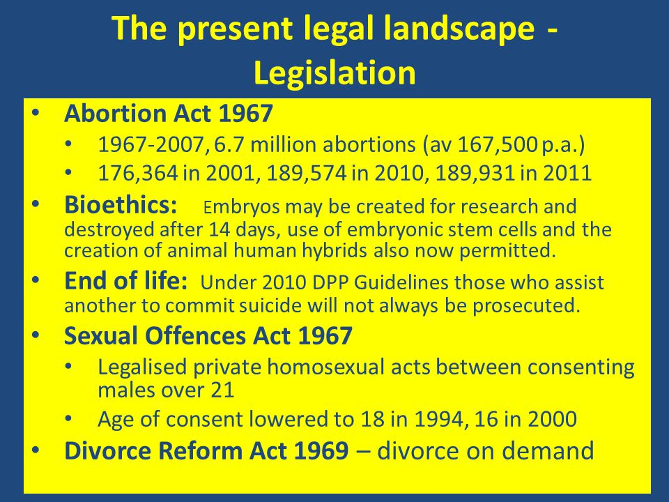 The present legal landscape - Legislation Abortion Act 1967 1967-2007, 6.7 million abortions (av 167,500 p.a.) 176,364 in 2001, 189,574 in 2010, 189,9