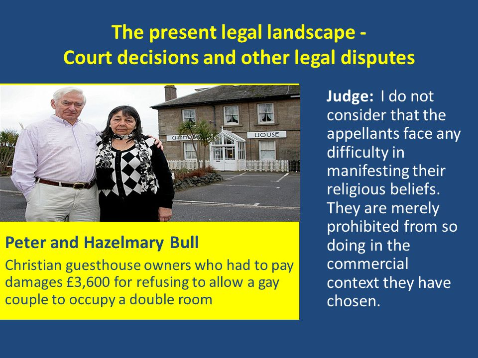 The present legal landscape - Court decisions and other legal disputes Peter and Hazelmary Bull Christian guesthouse owners who had to pay damages £3,