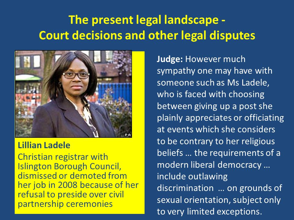 The present legal landscape - Court decisions and other legal disputes Lillian Ladele Christian registrar with Islington Borough Council, dismissed or