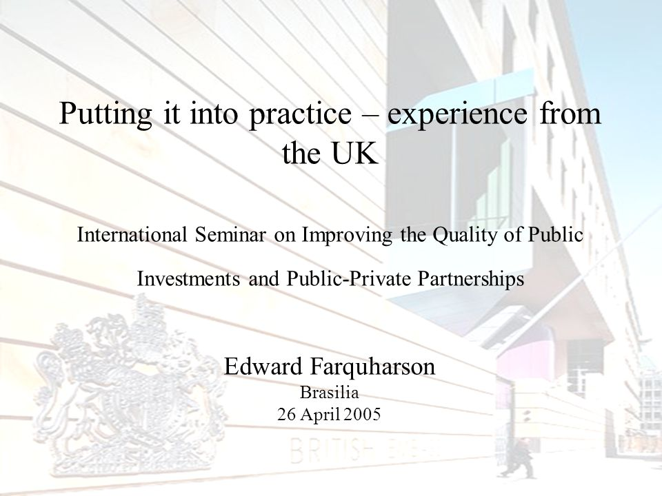 Putting it into practice – experience from the UK International Seminar on Improving the Quality of Public Investments and Public-Private Partnerships Edward Farquharson Brasilia 26 April 2005