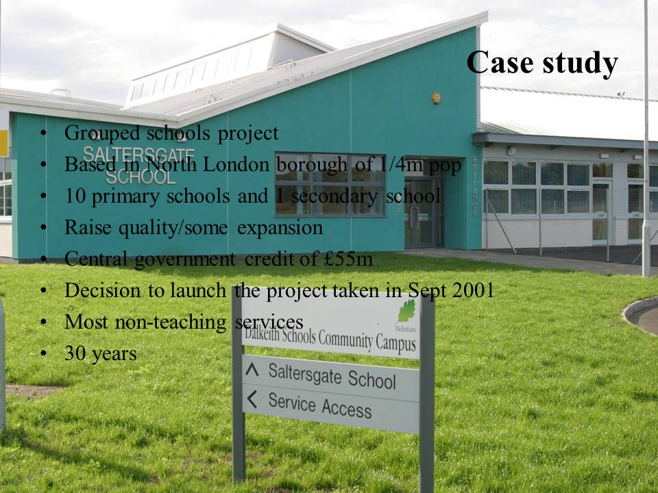 Case study Grouped schools project Based in North London borough of 1/4m pop 10 primary schools and 1 secondary school Raise quality/some expansion Central government credit of £55m Decision to launch the project taken in Sept 2001 Most non-teaching services 30 years