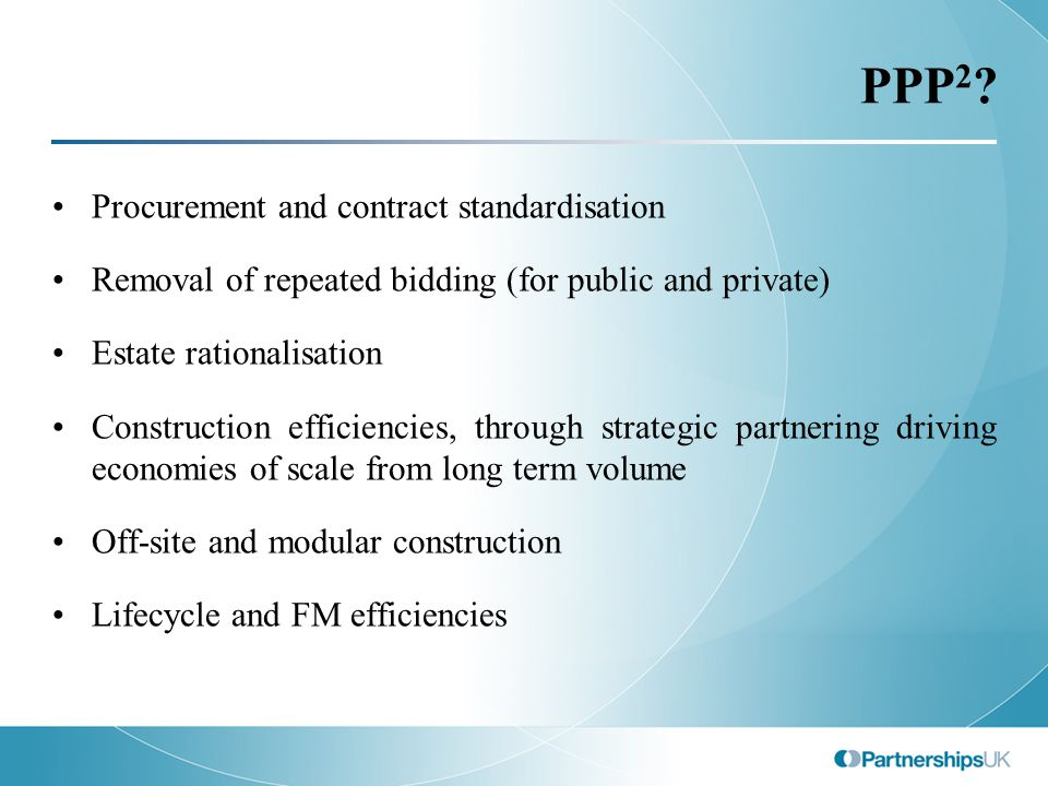 PPP 2 ? Procurement and contract standardisation Removal of repeated bidding (for public and private) Estate rationalisation Construction efficiencies