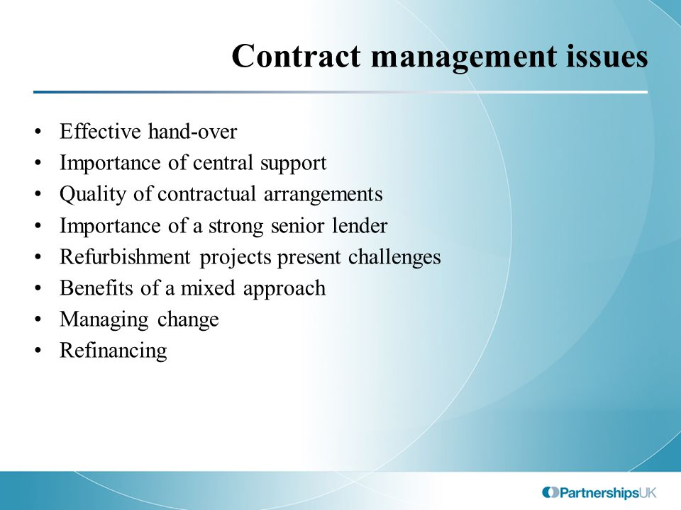 Contract management issues Effective hand-over Importance of central support Quality of contractual arrangements Importance of a strong senior lender Refurbishment projects present challenges Benefits of a mixed approach Managing change Refinancing