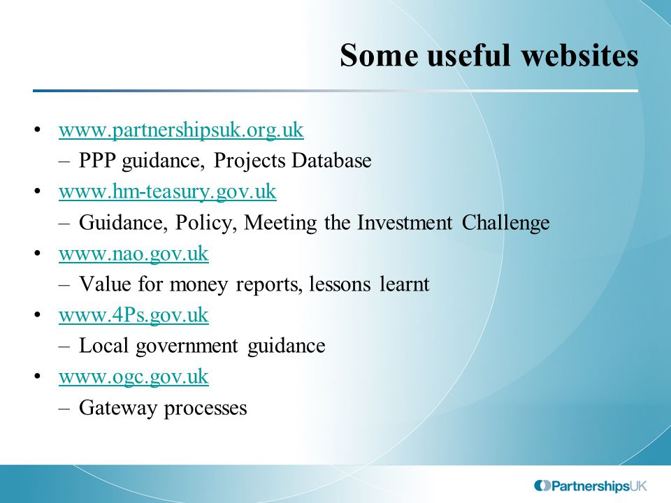 Some useful websites www.partnershipsuk.org.uk –PPP guidance, Projects Database www.hm-teasury.gov.uk –Guidance, Policy, Meeting the Investment Challe