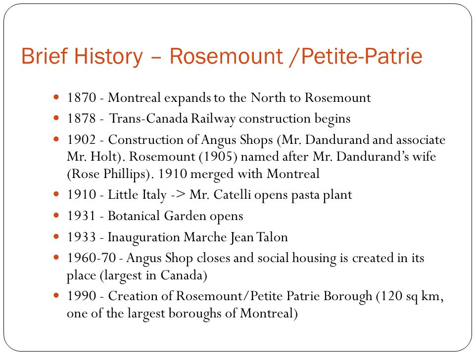 Brief History – Rosemount /Petite-Patrie 1870 - Montreal expands to the North to Rosemount 1878 - Trans-Canada Railway construction begins 1902 - Construction of Angus Shops (Mr.