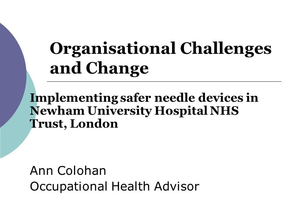 Organisational Challenges and Change Implementing safer needle devices in Newham University Hospital NHS Trust, London Ann Colohan Occupational Health