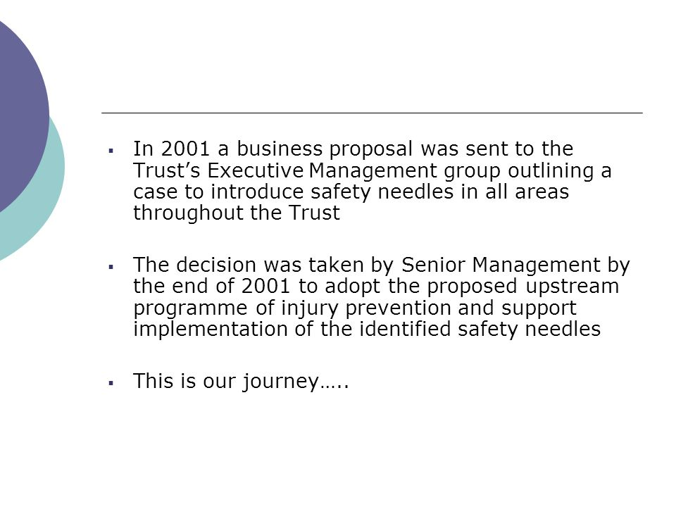 In 2001 a business proposal was sent to the Trust's Executive Management group outlining a case to introduce safety needles in all areas throughout the Trust  The decision was taken by Senior Management by the end of 2001 to adopt the proposed upstream programme of injury prevention and support implementation of the identified safety needles  This is our journey…..