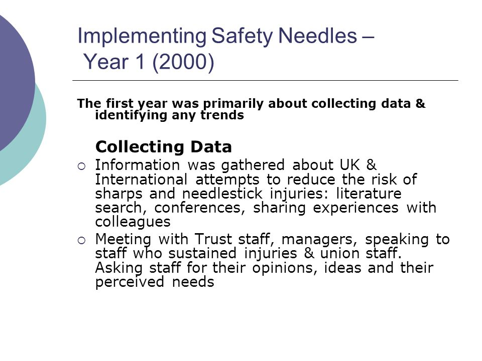 Implementing Safety Needles – Year 1 (2000) The first year was primarily about collecting data & identifying any trends Collecting Data  Information was gathered about UK & International attempts to reduce the risk of sharps and needlestick injuries: literature search, conferences, sharing experiences with colleagues  Meeting with Trust staff, managers, speaking to staff who sustained injuries & union staff.