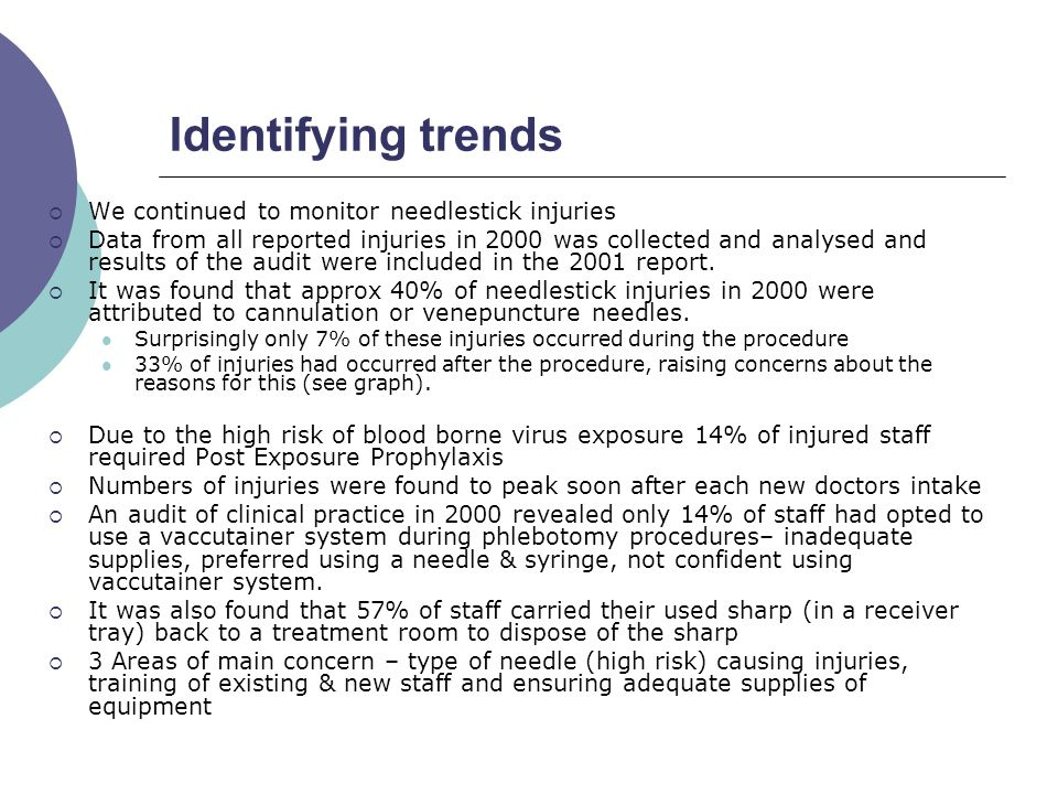 Year 2 (2001)  Next stage was to define actions needed to be taken  Risk Assessment  Priority was given to practices that carried a high risk of BBV transmission –safety products that would reduce high risk injuries were considered  Meetings were set up with various companies to discuss products, training needs, ongoing support and arrange trials of products  Communicating to staff began-consulting & persuading staff, developing a working group (supplies dept, lead nurses, PDN's, Infection control team, A&E staff, Theatre staff, Phlebotomy staff, H&S) co-ordinated by OH  An audit of clinical waste bins in 2001, highlighted concerns which contributed to some injuries  The Business Proposal  The proposal showed how 57% of injuries could have been prevented by introducing various safety needles  It proposed to prioritise equipment –I.e.