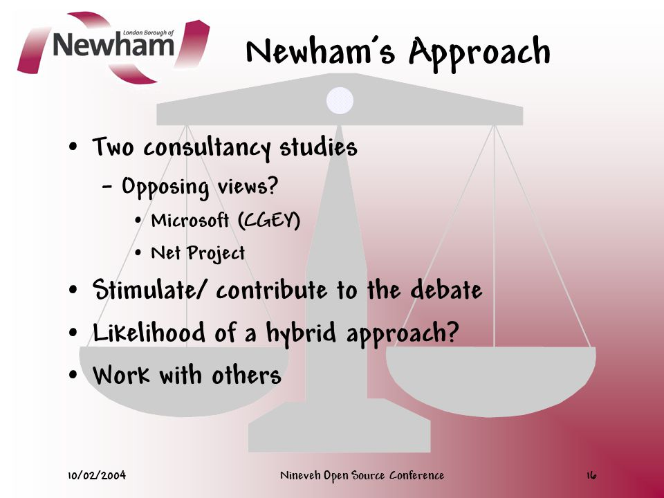 10/02/2004Nineveh Open Source Conference16 Newham's Approach Two consultancy studies – Opposing views.