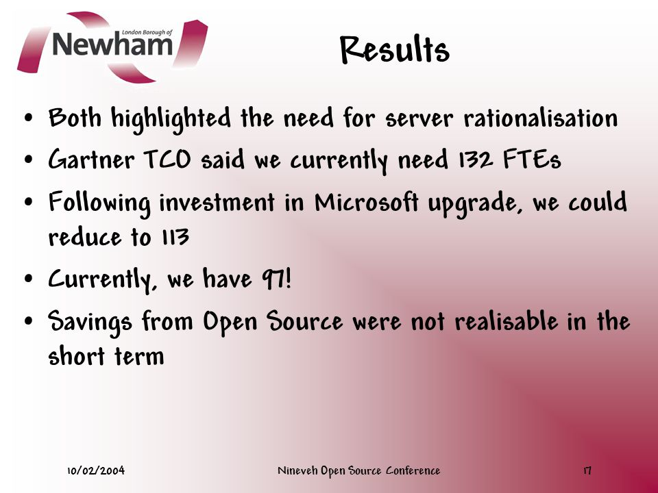 10/02/2004Nineveh Open Source Conference17 Results Both highlighted the need for server rationalisation Gartner TCO said we currently need 132 FTEs Following investment in Microsoft upgrade, we could reduce to 113 Currently, we have 97.