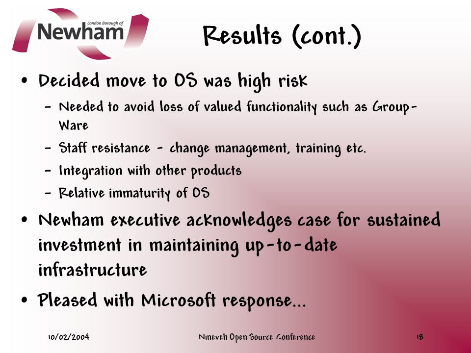 10/02/2004Nineveh Open Source Conference18 Results (cont.) Decided move to OS was high risk – Needed to avoid loss of valued functionality such as Group- Ware – Staff resistance - change management, training etc.