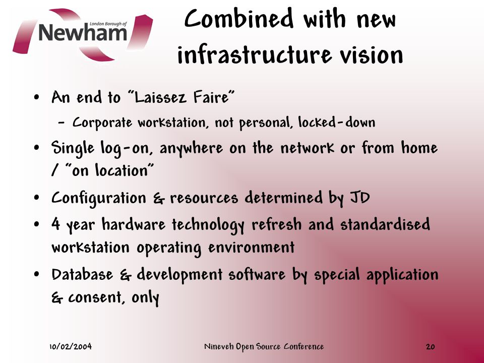 10/02/2004Nineveh Open Source Conference20 Combined with new infrastructure vision An end to Laissez Faire – Corporate workstation, not personal, locked-down Single log-on, anywhere on the network or from home / on location Configuration & resources determined by JD 4 year hardware technology refresh and standardised workstation operating environment Database & development software by special application & consent, only