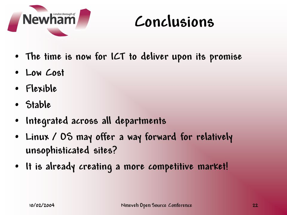 10/02/2004Nineveh Open Source Conference22 Conclusions The time is now for ICT to deliver upon its promise Low Cost Flexible Stable Integrated across all departments Linux / OS may offer a way forward for relatively unsophisticated sites.