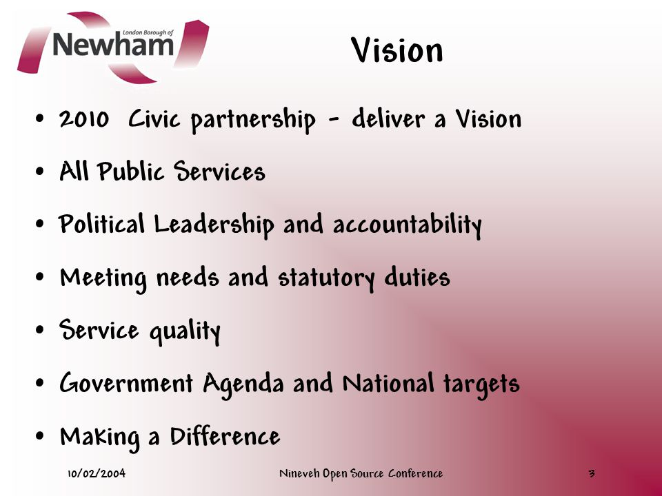 10/02/2004Nineveh Open Source Conference3 Vision 2010 Civic partnership - deliver a Vision All Public Services Political Leadership and accountability Meeting needs and statutory duties Service quality Government Agenda and National targets Making a Difference