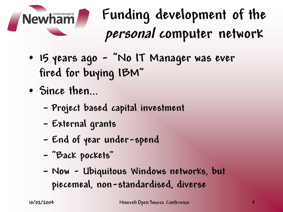 10/02/2004Nineveh Open Source Conference9 Funding development of the personal computer network 15 years ago - No IT Manager was ever fired for buying IBM Since then...