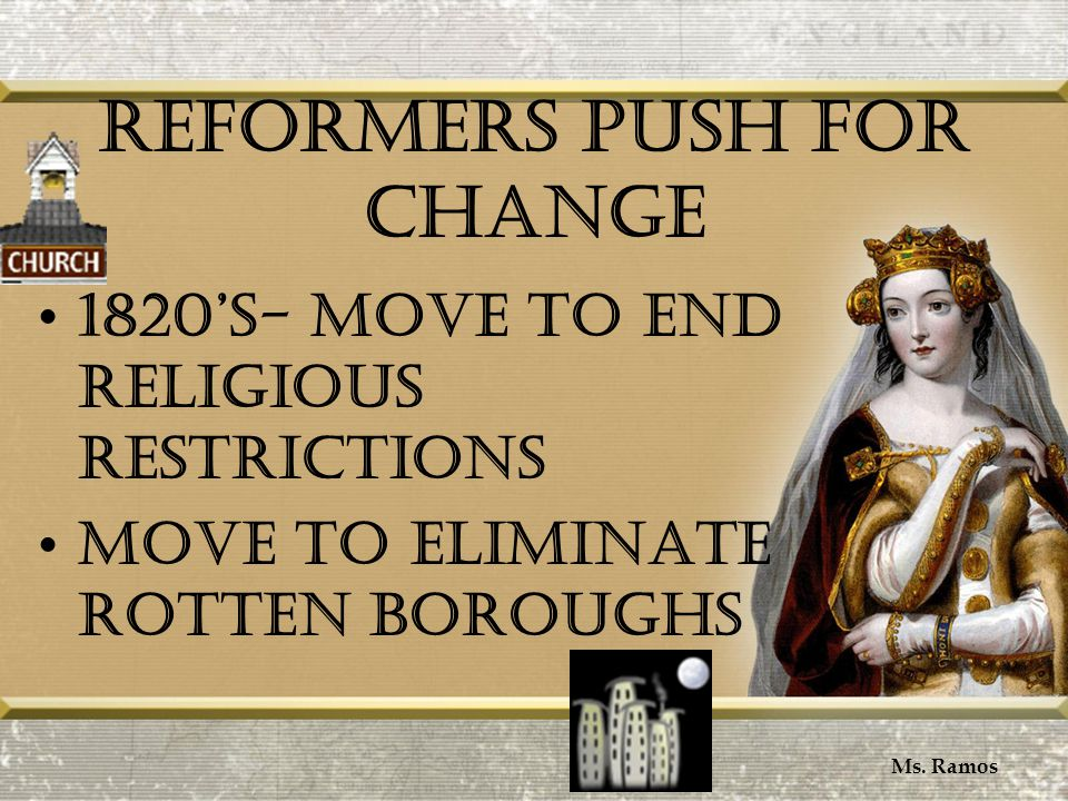 Reformers Push for Change 1820's- move to end religious restrictions Move to eliminate rotten boroughs Ms.