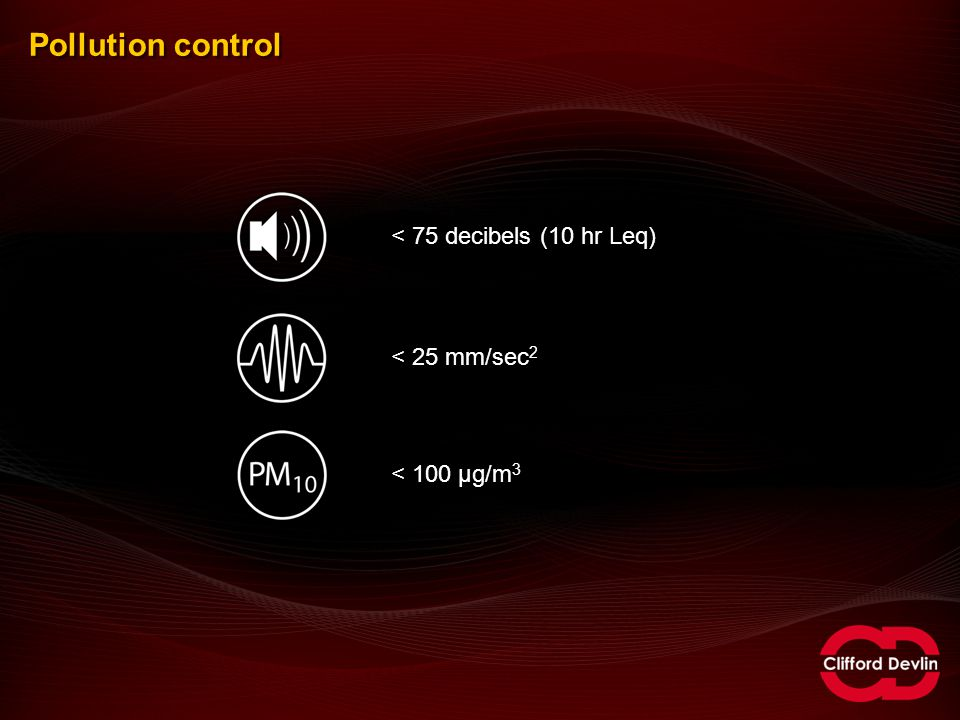 Pollution control < 75 decibels (10 hr Leq)< 25 mm/sec 2 < 100 µg/m 3