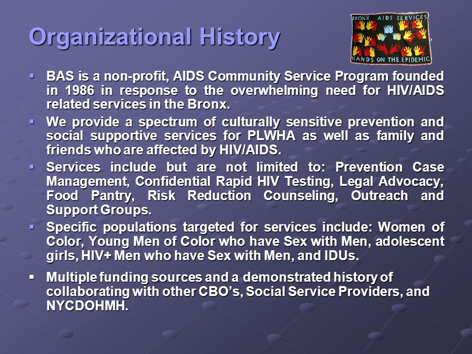 Organizational History  BAS is a non-profit, AIDS Community Service Program founded in 1986 in response to the overwhelming need for HIV/AIDS related services in the Bronx.