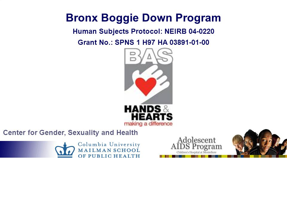 Center for Gender, Sexuality and Health Bronx Boggie Down Program Human Subjects Protocol: NEIRB 04-0220 Grant No.: SPNS 1 H97 HA 03891-01-00