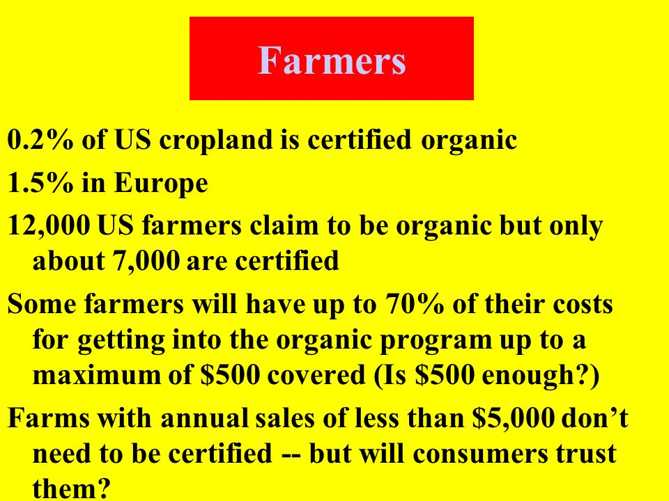 Farmers 0.2% of US cropland is certified organic 1.5% in Europe 12,000 US farmers claim to be organic but only about 7,000 are certified Some farmers will have up to 70% of their costs for getting into the organic program up to a maximum of $500 covered (Is $500 enough ) Farms with annual sales of less than $5,000 don't need to be certified -- but will consumers trust them