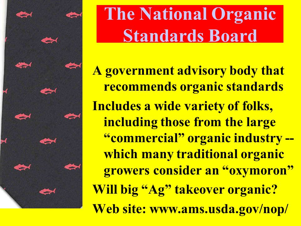 The National Organic Standards Board A government advisory body that recommends organic standards Includes a wide variety of folks, including those from the large commercial organic industry -- which many traditional organic growers consider an oxymoron Will big Ag takeover organic.