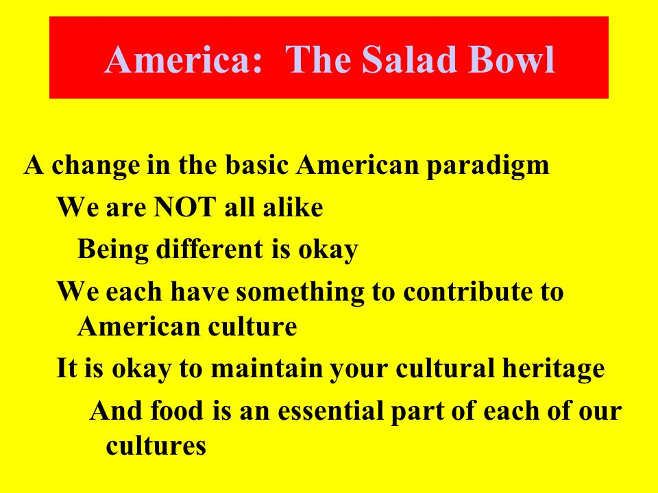 America: The Salad Bowl A change in the basic American paradigm We are NOT all alike Being different is okay We each have something to contribute to American culture It is okay to maintain your cultural heritage And food is an essential part of each of our cultures