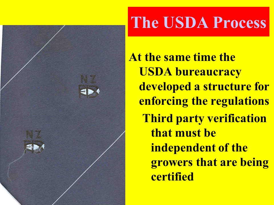 The USDA Process At the same time the USDA bureaucracy developed a structure for enforcing the regulations Third party verification that must be independent of the growers that are being certified
