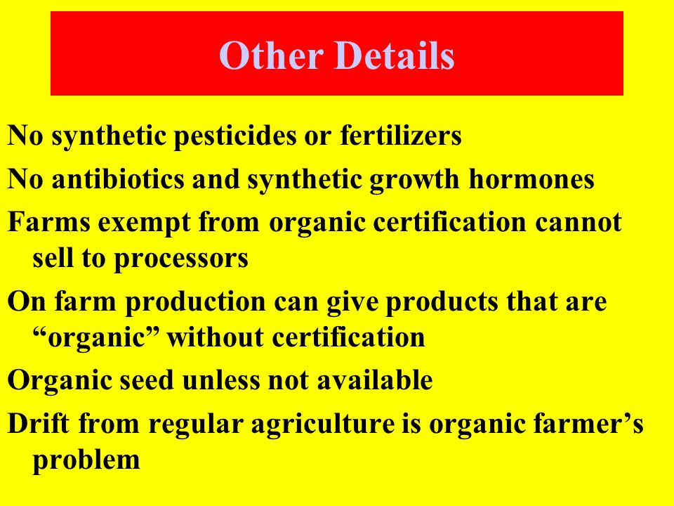 Other Details No synthetic pesticides or fertilizers No antibiotics and synthetic growth hormones Farms exempt from organic certification cannot sell to processors On farm production can give products that are organic without certification Organic seed unless not available Drift from regular agriculture is organic farmer's problem