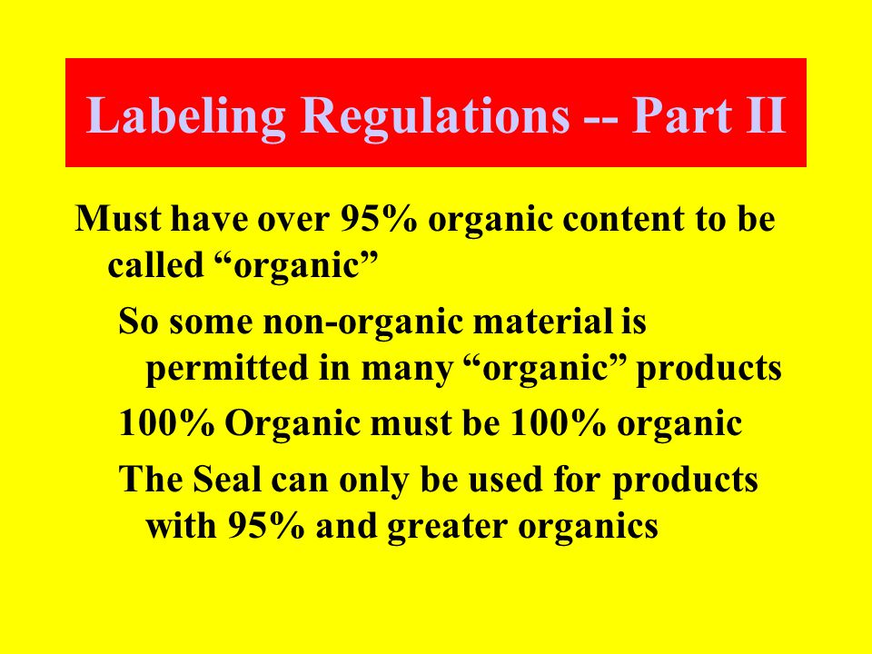 Labeling Regulations -- Part II Must have over 95% organic content to be called organic So some non-organic material is permitted in many organic products 100% Organic must be 100% organic The Seal can only be used for products with 95% and greater organics