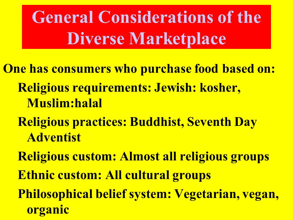 General Considerations of the Diverse Marketplace One has consumers who purchase food based on: Religious requirements: Jewish: kosher, Muslim:halal Religious practices: Buddhist, Seventh Day Adventist Religious custom: Almost all religious groups Ethnic custom: All cultural groups Philosophical belief system: Vegetarian, vegan, organic