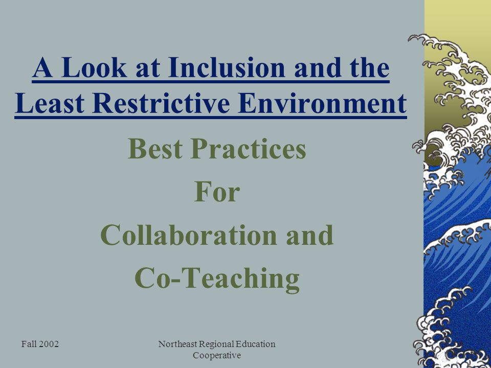 Fall 2002Northeast Regional Education Cooperative A Look at Inclusion and the Least Restrictive Environment Best Practices For Collaboration and Co-Teaching