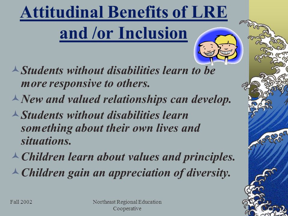 Fall 2002Northeast Regional Education Cooperative Attitudinal Benefits of LRE and /or Inclusion Students without disabilities learn to be more responsive to others.
