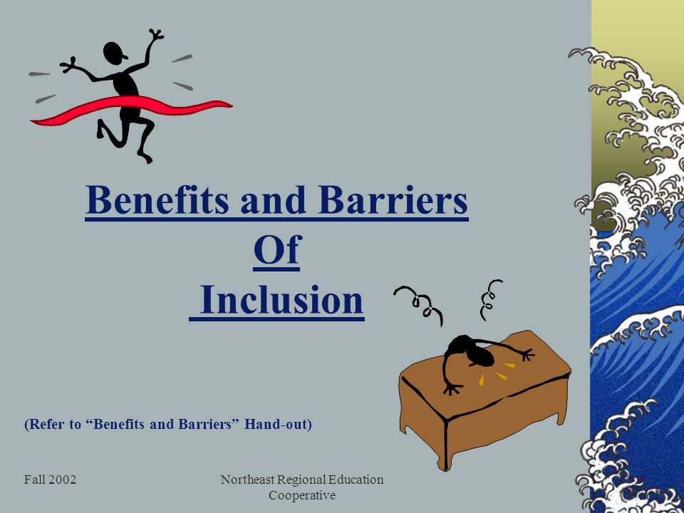 Fall 2002Northeast Regional Education Cooperative Benefits and Barriers Of Inclusion (Refer to Benefits and Barriers Hand-out)