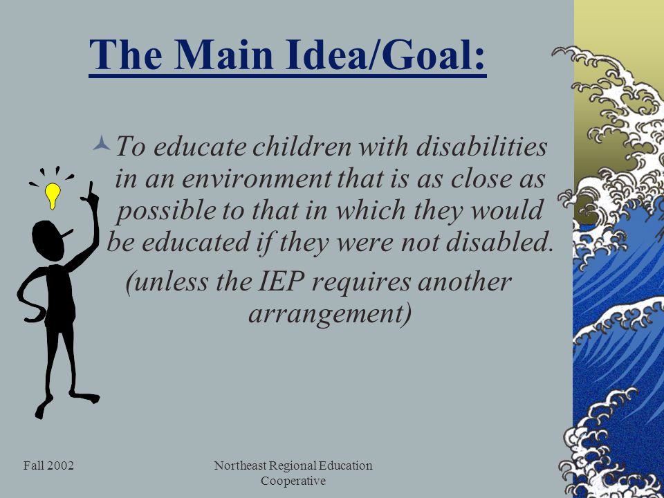 Fall 2002Northeast Regional Education Cooperative The Main Idea/Goal: To educate children with disabilities in an environment that is as close as possible to that in which they would be educated if they were not disabled.