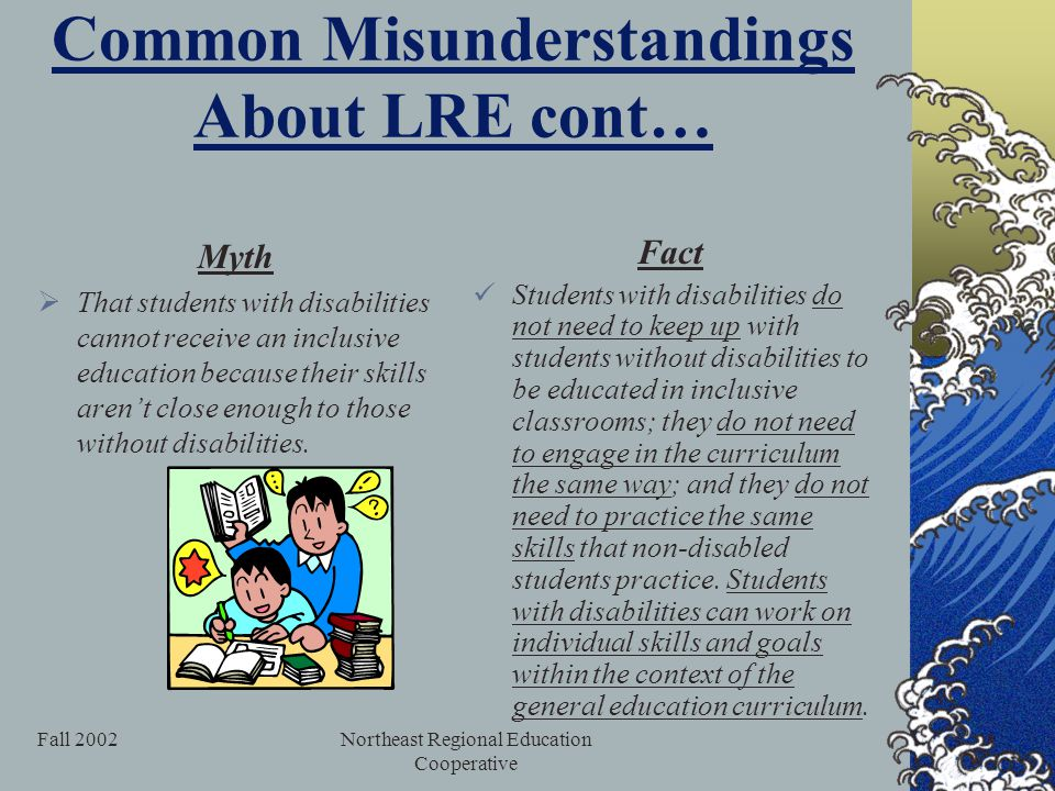 Fall 2002Northeast Regional Education Cooperative Common Misunderstandings About LRE cont… Myth  That students with disabilities cannot receive an inclusive education because their skills aren't close enough to those without disabilities.